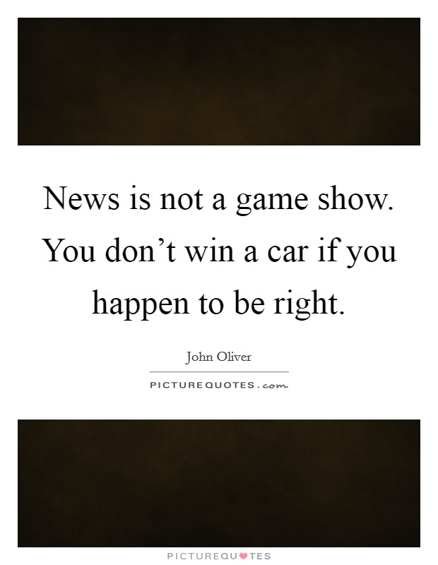 News is not a game show. You don't win a car if you happen to be right Picture Quote #1