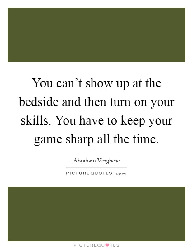 You can't show up at the bedside and then turn on your skills. You have to keep your game sharp all the time Picture Quote #1