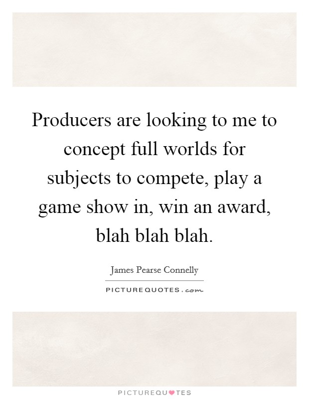Producers are looking to me to concept full worlds for subjects to compete, play a game show in, win an award, blah blah blah Picture Quote #1