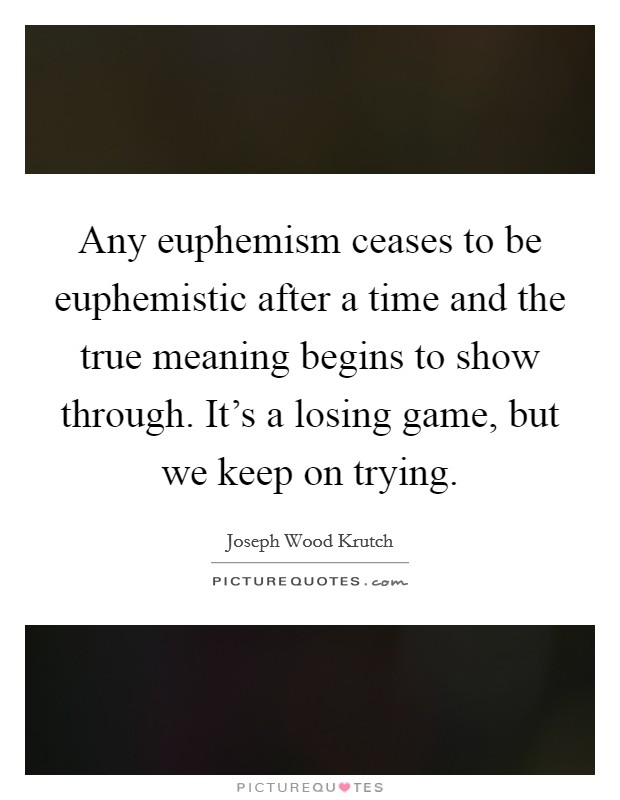 Any euphemism ceases to be euphemistic after a time and the true meaning begins to show through. It's a losing game, but we keep on trying Picture Quote #1