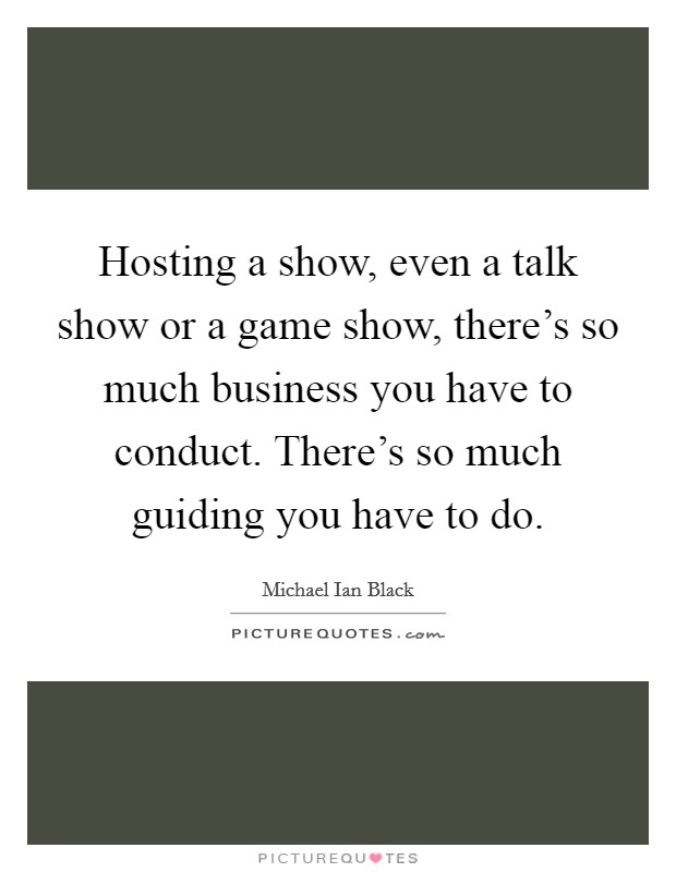 Hosting a show, even a talk show or a game show, there's so much business you have to conduct. There's so much guiding you have to do Picture Quote #1