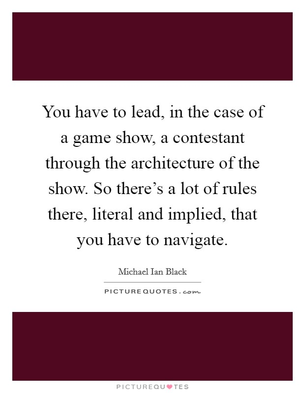 You have to lead, in the case of a game show, a contestant through the architecture of the show. So there's a lot of rules there, literal and implied, that you have to navigate Picture Quote #1