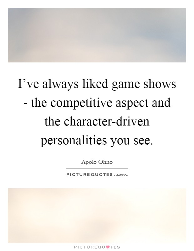 I've always liked game shows - the competitive aspect and the character-driven personalities you see Picture Quote #1