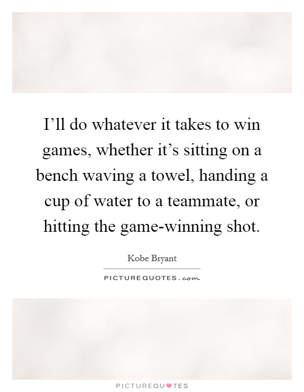I'll do whatever it takes to win games, whether it's sitting on a bench waving a towel, handing a cup of water to a teammate, or hitting the game-winning shot Picture Quote #1