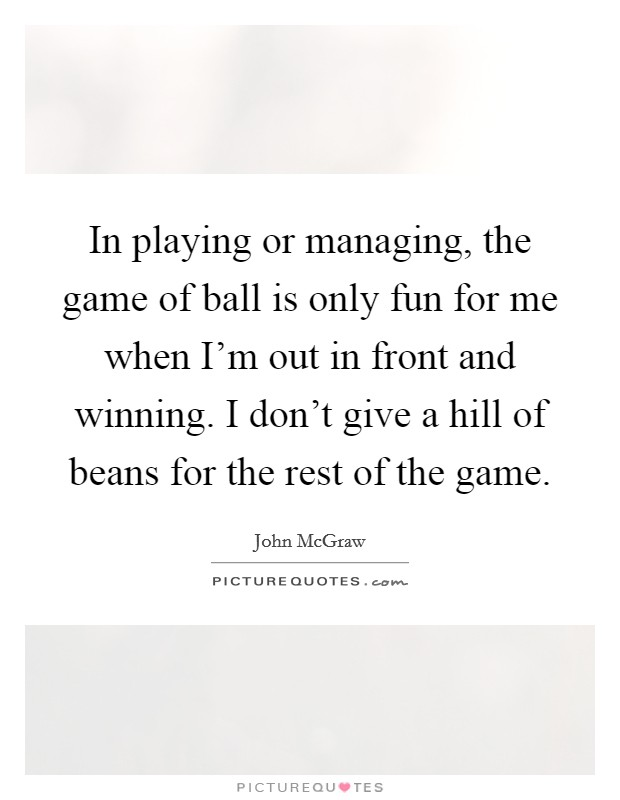 In playing or managing, the game of ball is only fun for me when I'm out in front and winning. I don't give a hill of beans for the rest of the game Picture Quote #1