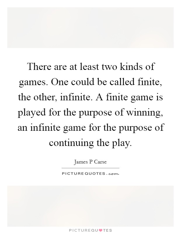 There are at least two kinds of games. One could be called finite, the other, infinite. A finite game is played for the purpose of winning, an infinite game for the purpose of continuing the play Picture Quote #1