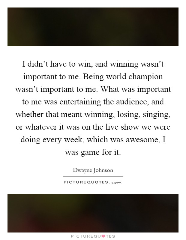 I didn't have to win, and winning wasn't important to me. Being world champion wasn't important to me. What was important to me was entertaining the audience, and whether that meant winning, losing, singing, or whatever it was on the live show we were doing every week, which was awesome, I was game for it Picture Quote #1