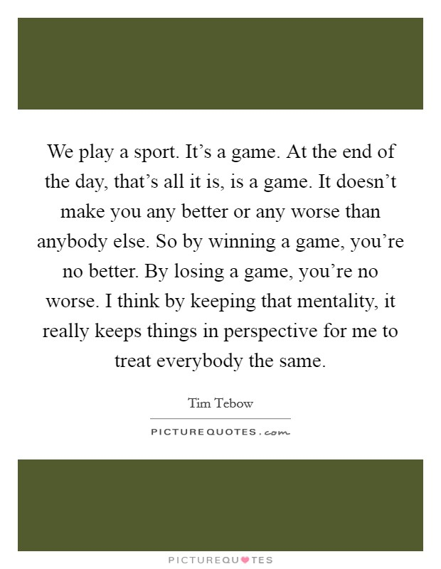 We play a sport. It's a game. At the end of the day, that's all it is, is a game. It doesn't make you any better or any worse than anybody else. So by winning a game, you're no better. By losing a game, you're no worse. I think by keeping that mentality, it really keeps things in perspective for me to treat everybody the same Picture Quote #1