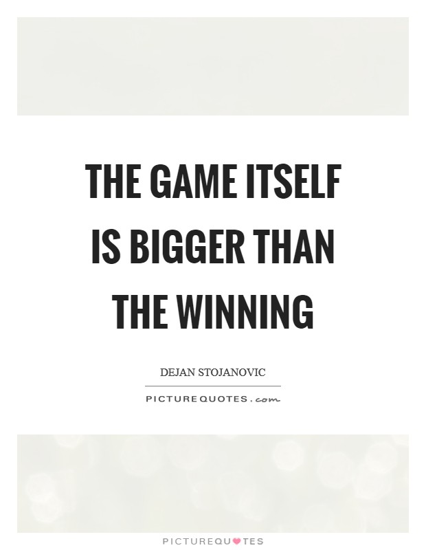 The game itself is bigger than the winning Picture Quote #1