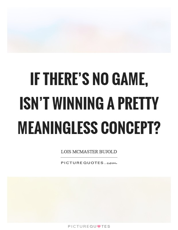 If there's no game, isn't winning a pretty meaningless concept? Picture Quote #1