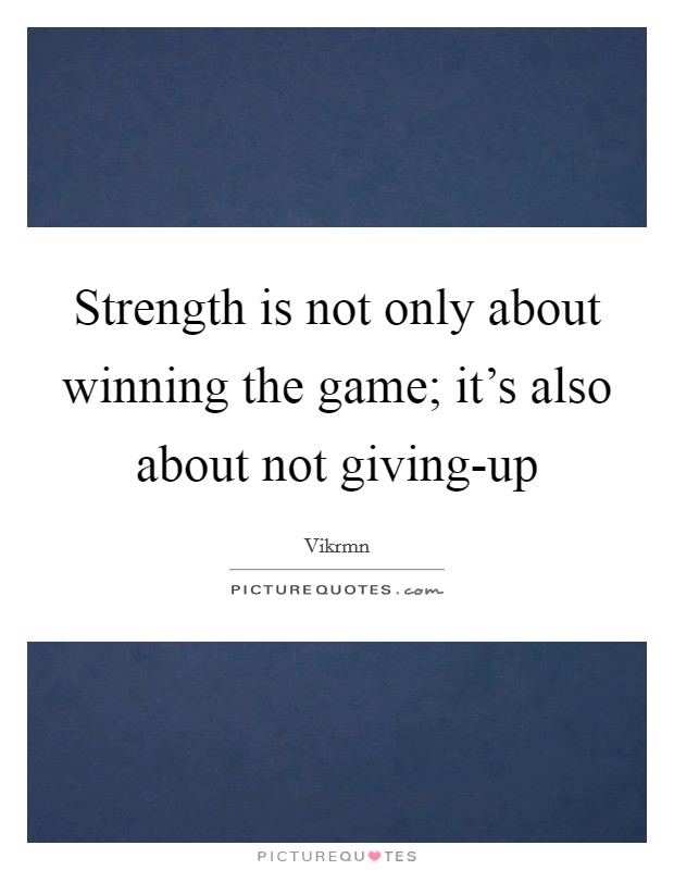 Strength is not only about winning the game; it's also about not giving-up Picture Quote #1