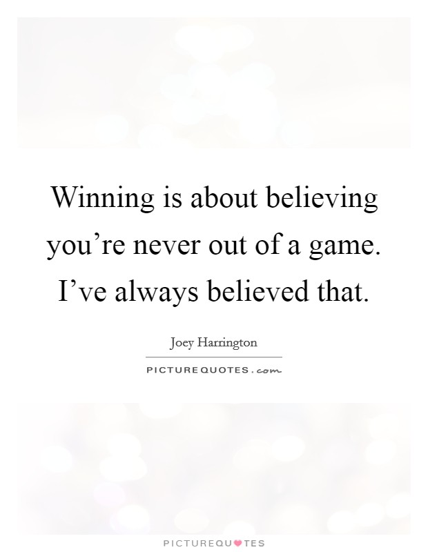 Winning is about believing you're never out of a game. I've always believed that Picture Quote #1