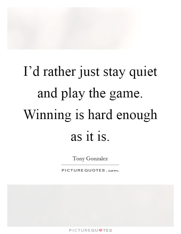 I'd rather just stay quiet and play the game. Winning is hard enough as it is Picture Quote #1