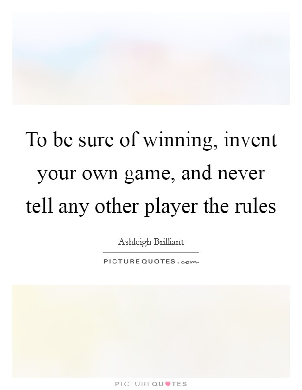 To be sure of winning, invent your own game, and never tell any other player the rules Picture Quote #1