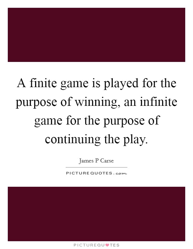A finite game is played for the purpose of winning, an infinite game for the purpose of continuing the play Picture Quote #1