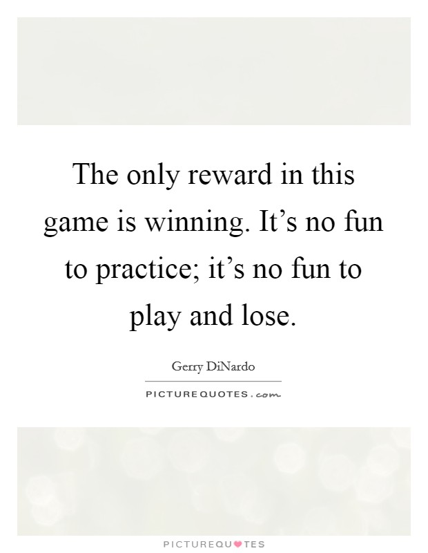 The only reward in this game is winning. It's no fun to practice; it's no fun to play and lose Picture Quote #1