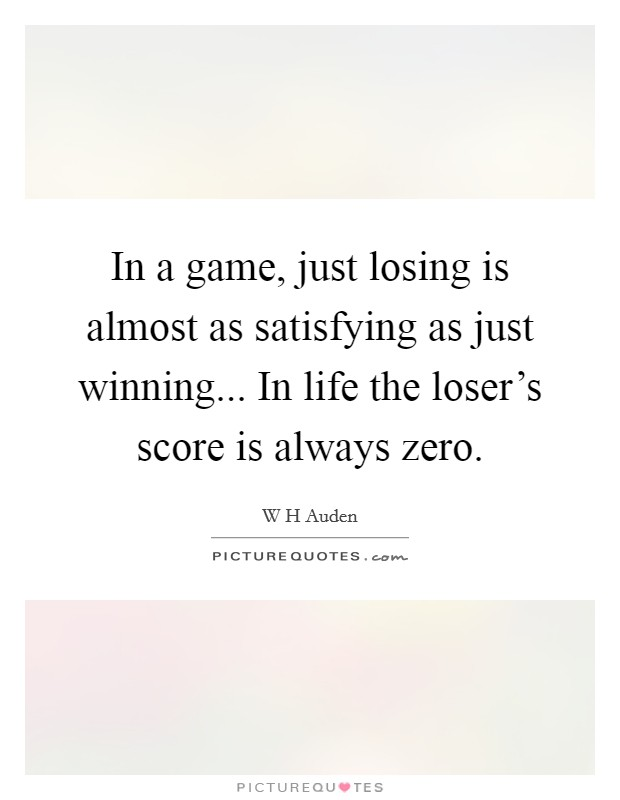 In a game, just losing is almost as satisfying as just winning... In life the loser's score is always zero Picture Quote #1
