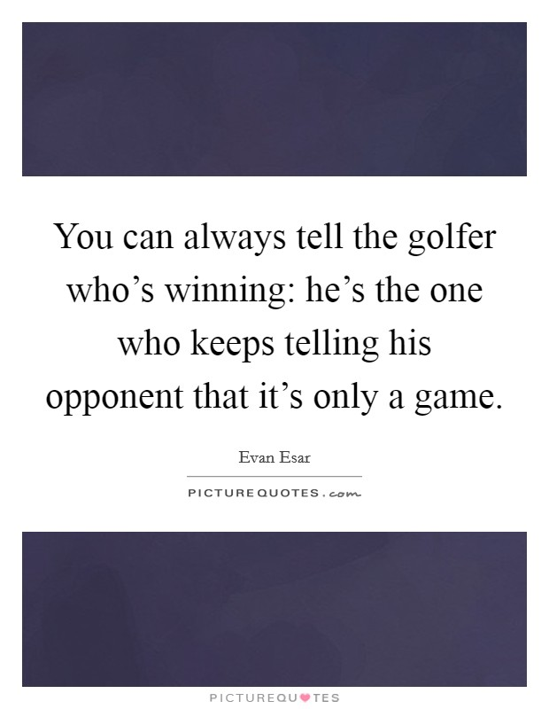 You can always tell the golfer who's winning: he's the one who keeps telling his opponent that it's only a game Picture Quote #1