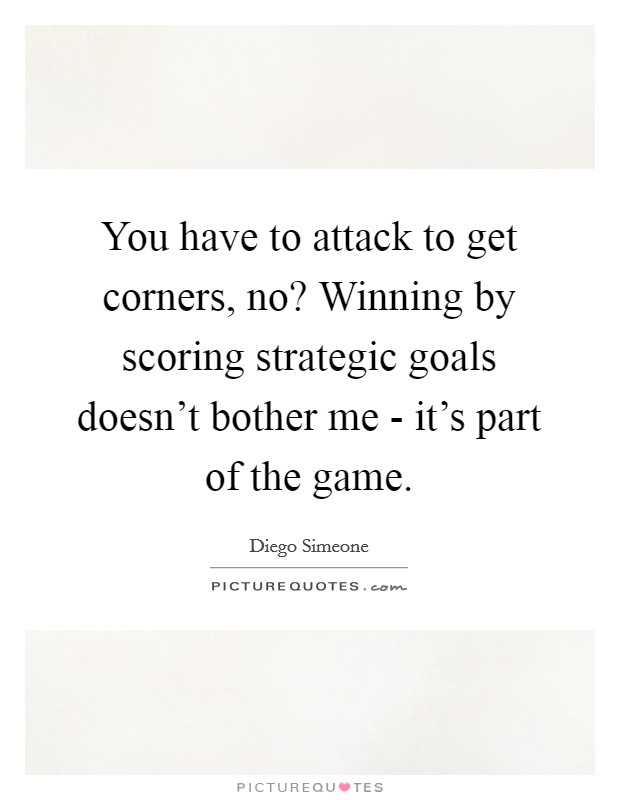You have to attack to get corners, no? Winning by scoring strategic goals doesn't bother me - it's part of the game Picture Quote #1