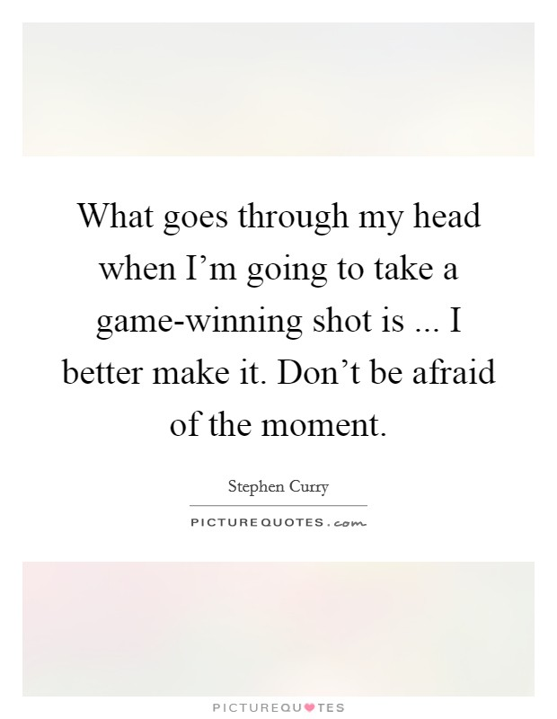 What goes through my head when I'm going to take a game-winning shot is ... I better make it. Don't be afraid of the moment Picture Quote #1