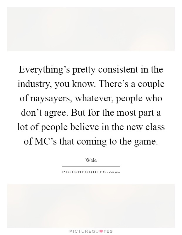 Everything's pretty consistent in the industry, you know. There's a couple of naysayers, whatever, people who don't agree. But for the most part a lot of people believe in the new class of MC's that coming to the game Picture Quote #1