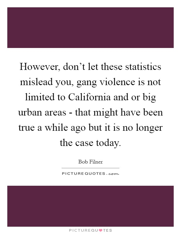 However, don't let these statistics mislead you, gang violence is not limited to California and or big urban areas - that might have been true a while ago but it is no longer the case today Picture Quote #1