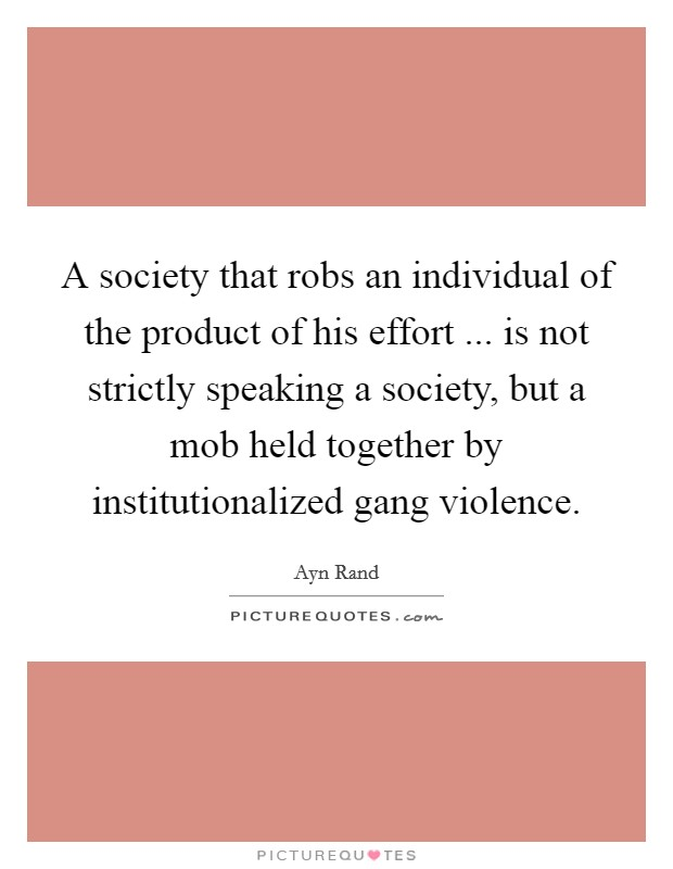 A society that robs an individual of the product of his effort ... is not strictly speaking a society, but a mob held together by institutionalized gang violence Picture Quote #1