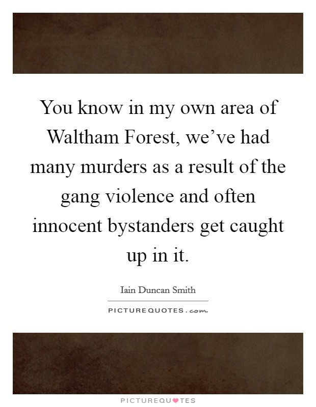 You know in my own area of Waltham Forest, we've had many murders as a result of the gang violence and often innocent bystanders get caught up in it Picture Quote #1