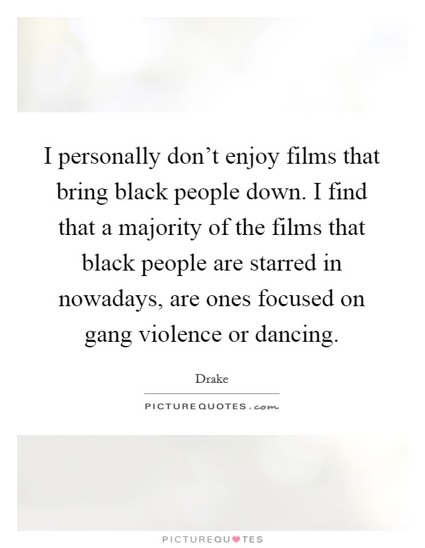 I personally don't enjoy films that bring black people down. I find that a majority of the films that black people are starred in nowadays, are ones focused on gang violence or dancing Picture Quote #1