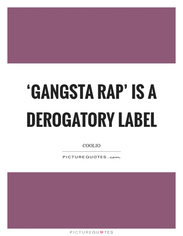 'Gangsta rap' is a derogatory label Picture Quote #1