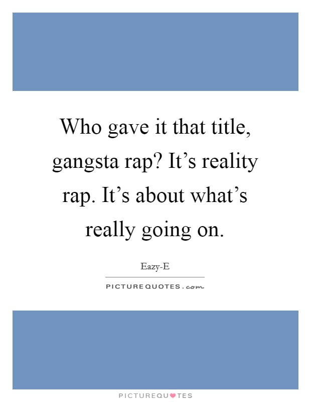 Who gave it that title, gangsta rap? It's reality rap. It's about what's really going on Picture Quote #1