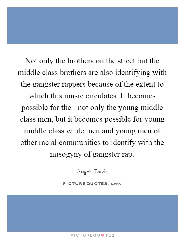 Not only the brothers on the street but the middle class brothers are also identifying with the gangster rappers because of the extent to which this music circulates. It becomes possible for the - not only the young middle class men, but it becomes possible for young middle class white men and young men of other racial communities to identify with the misogyny of gangster rap Picture Quote #1