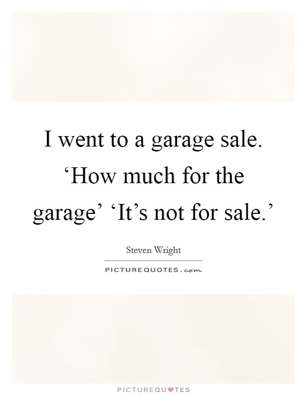 I went to a garage sale. 'How much for the garage' 'It's not for sale.' Picture Quote #1