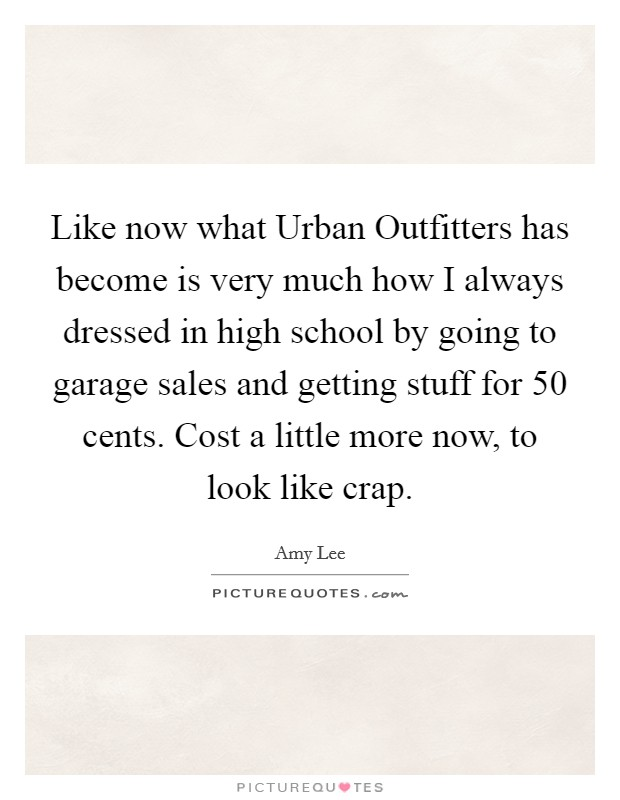 Like now what Urban Outfitters has become is very much how I always dressed in high school by going to garage sales and getting stuff for 50 cents. Cost a little more now, to look like crap Picture Quote #1