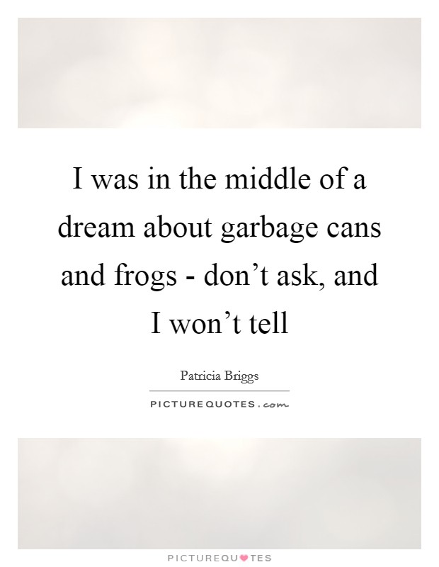 I was in the middle of a dream about garbage cans and frogs - don't ask, and I won't tell Picture Quote #1