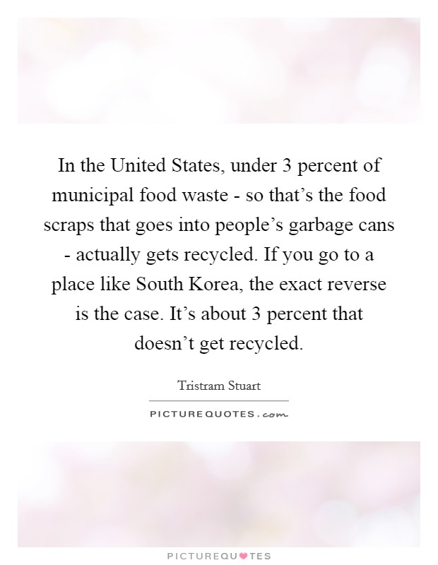 In the United States, under 3 percent of municipal food waste - so that's the food scraps that goes into people's garbage cans - actually gets recycled. If you go to a place like South Korea, the exact reverse is the case. It's about 3 percent that doesn't get recycled Picture Quote #1