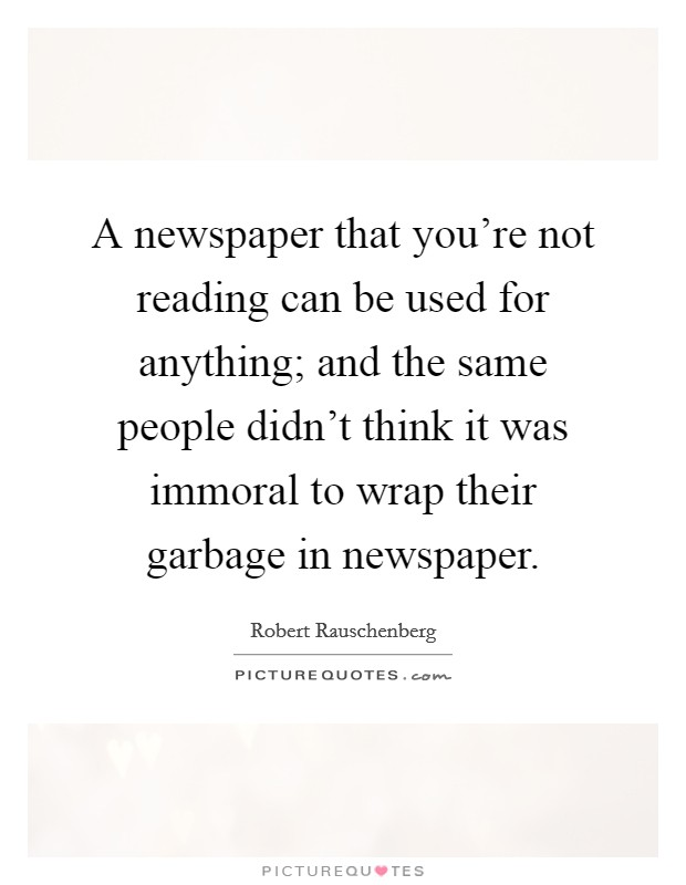 A newspaper that you're not reading can be used for anything; and the same people didn't think it was immoral to wrap their garbage in newspaper Picture Quote #1