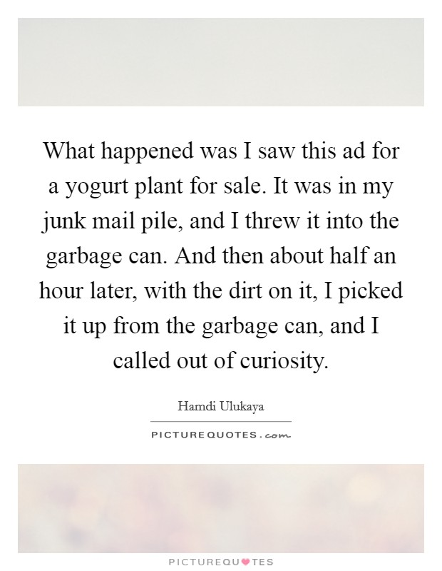 What happened was I saw this ad for a yogurt plant for sale. It was in my junk mail pile, and I threw it into the garbage can. And then about half an hour later, with the dirt on it, I picked it up from the garbage can, and I called out of curiosity Picture Quote #1