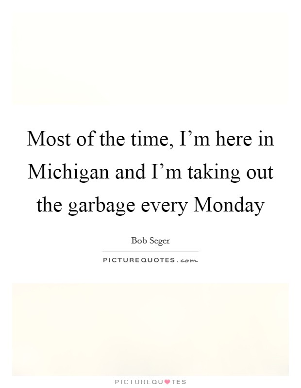 Most of the time, I'm here in Michigan and I'm taking out the garbage every Monday Picture Quote #1