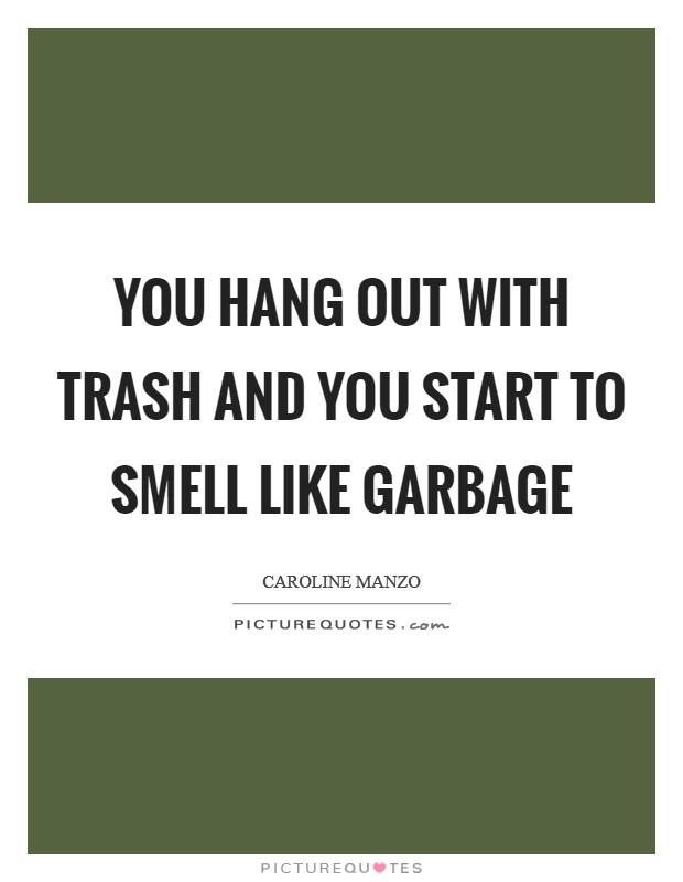 You hang out with trash and you start to smell like garbage Picture Quote #1