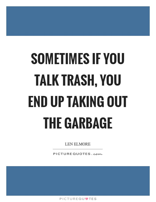 Sometimes if you talk trash, you end up taking out the garbage Picture Quote #1