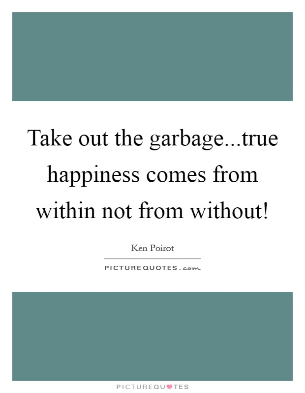 Take out the garbage...true happiness comes from within not from without! Picture Quote #1