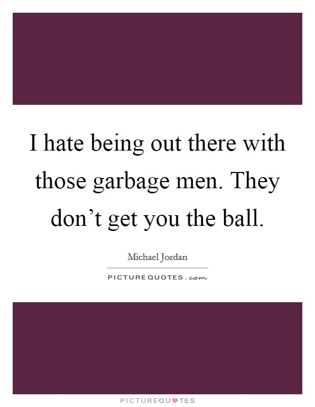 I hate being out there with those garbage men. They don't get you the ball. Picture Quote #1