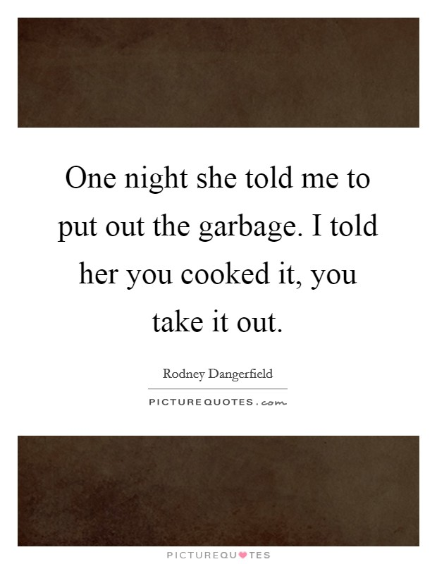 One night she told me to put out the garbage. I told her you cooked it, you take it out Picture Quote #1