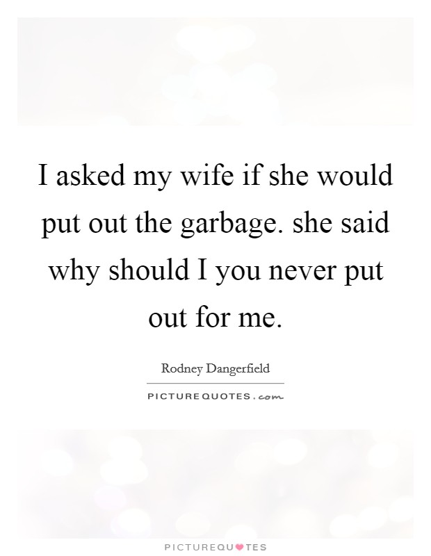 I asked my wife if she would put out the garbage. she said why should I you never put out for me Picture Quote #1