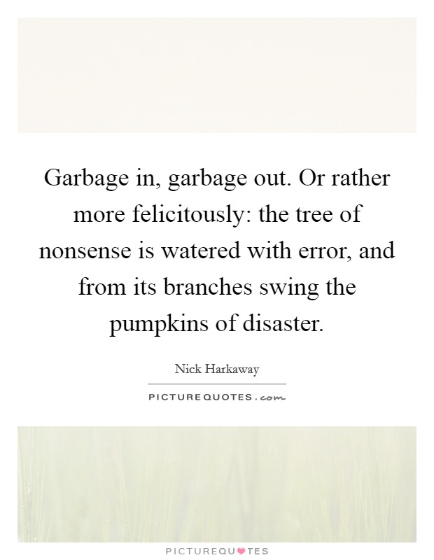 Garbage in, garbage out. Or rather more felicitously: the tree of nonsense is watered with error, and from its branches swing the pumpkins of disaster. Picture Quote #1