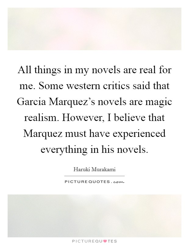 All things in my novels are real for me. Some western critics said that Garcia Marquez's novels are magic realism. However, I believe that Marquez must have experienced everything in his novels Picture Quote #1