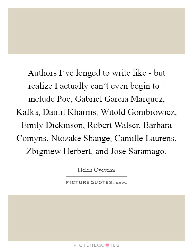 Authors I've longed to write like - but realize I actually can't even begin to - include Poe, Gabriel Garcia Marquez, Kafka, Daniil Kharms, Witold Gombrowicz, Emily Dickinson, Robert Walser, Barbara Comyns, Ntozake Shange, Camille Laurens, Zbigniew Herbert, and Jose Saramago Picture Quote #1