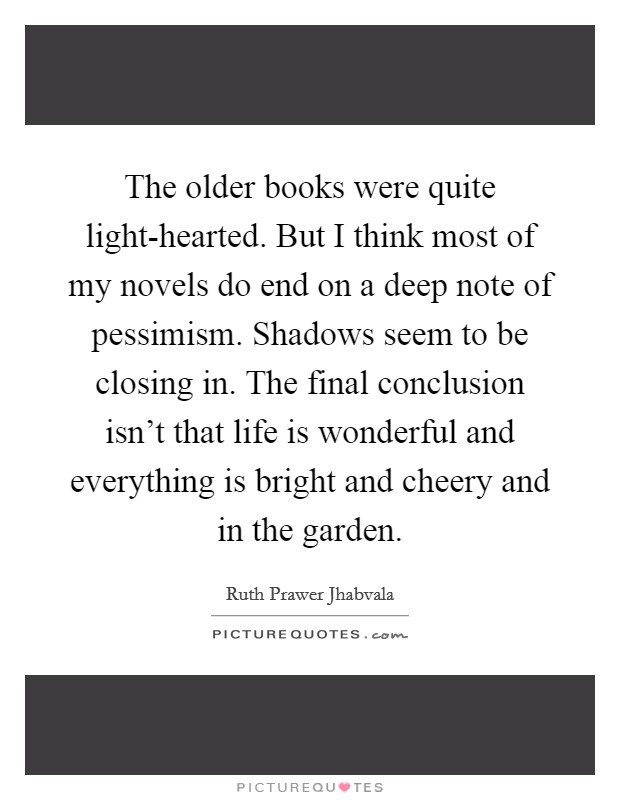 The older books were quite light-hearted. But I think most of my novels do end on a deep note of pessimism. Shadows seem to be closing in. The final conclusion isn't that life is wonderful and everything is bright and cheery and in the garden Picture Quote #1
