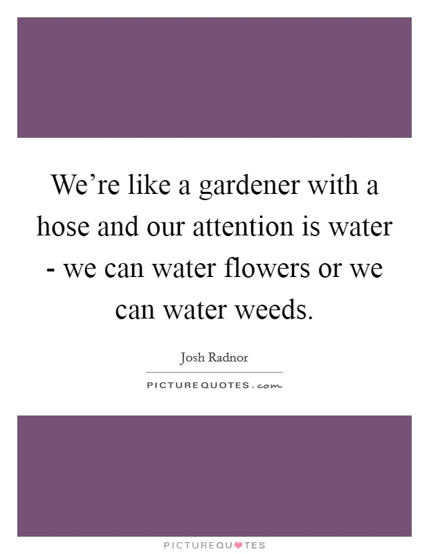 We're like a gardener with a hose and our attention is water - we can water flowers or we can water weeds Picture Quote #1